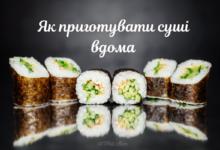 Як готувати суші в домашніх умовах: хитрощі та лайфхаки